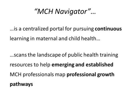 """MCH Navigator""… …is a centralized portal for pursuing continuous learning in maternal and child health… …scans the landscape of public health training."
