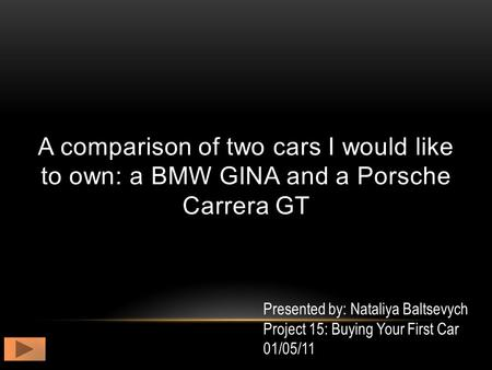 A comparison of two cars I would like to own: a BMW GINA and a Porsche Carrera GT Presented by: Nataliya Baltsevych Project 15: Buying Your First Car 01/05/11.