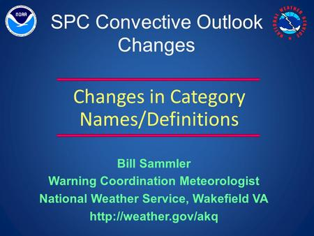 SPC Convective Outlook Changes Changes in Category Names/Definitions Bill Sammler Warning Coordination Meteorologist National Weather Service, Wakefield.