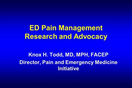 ED Pain Management Research and Advocacy Knox H. Todd, MD, MPH, FACEP Director, Pain and Emergency Medicine Initiative.