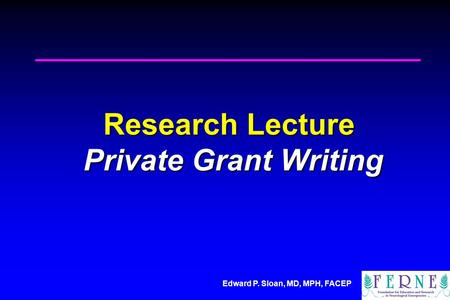 Edward P. Sloan, MD, MPH, FACEP Research Lecture Private Grant Writing.