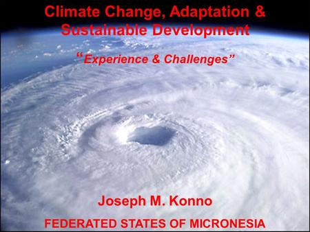 "Climate Change, Adaptation & Sustainable Development "" Experience & Challenges"" Joseph M. Konno FEDERATED STATES OF MICRONESIA."