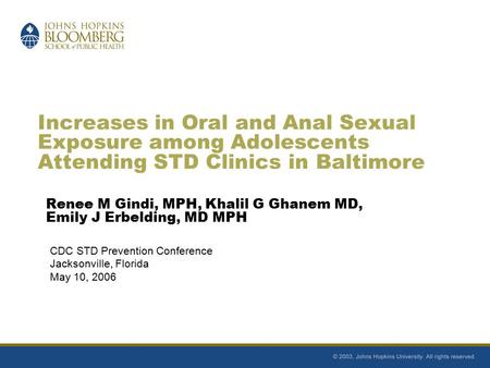 Increases in Oral and Anal Sexual Exposure among Adolescents Attending STD Clinics in Baltimore Renee M Gindi, MPH, Khalil G Ghanem MD, Emily J Erbelding,