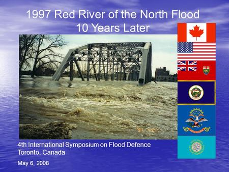 4th International Symposium on Flood Defence Toronto, Canada May 6, 2008 1997 Red River of the North Flood 10 Years Later.