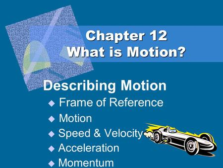 Chapter 12 What is Motion? Describing Motion  Frame of Reference  Motion  Speed & Velocity  Acceleration  Momentum.
