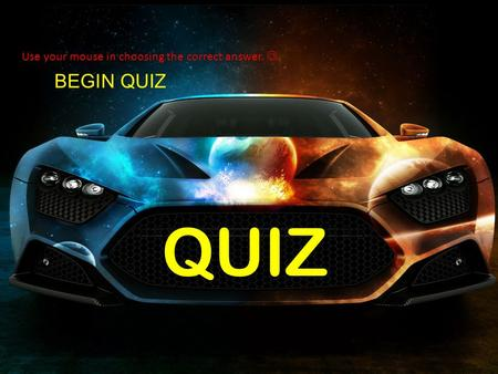 BEGIN QUIZ QUIZ Use your mouse in choosing the correct answer.