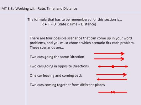 MT 8.3: Working with Rate, Time, and Distance The formula that has to be remembered for this section is… R ● T = D (Rate x Time = Distance) There are four.