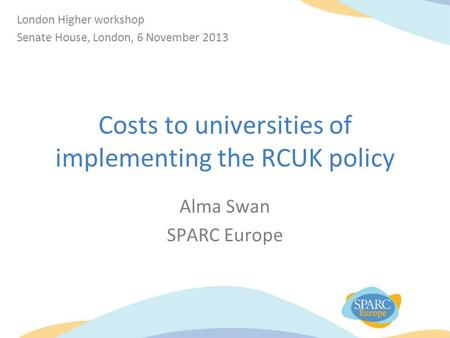 Costs to universities of implementing the RCUK policy Alma Swan SPARC Europe London Higher workshop Senate House, London, 6 November 2013.