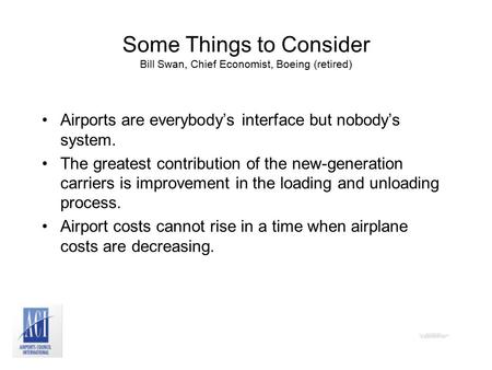 Some Things to Consider Bill Swan, Chief Economist, Boeing (retired) Airports are everybody's interface but nobody's system. The greatest contribution.