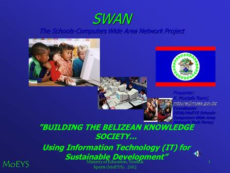 "Ministry of Education, Youth & Sports (MoEYS). 2002 1 SWAN The Schools-Computers Wide Area Network Project ""BUILDING THE BELIZEAN KNOWLEDGE SOCIETY… Using."
