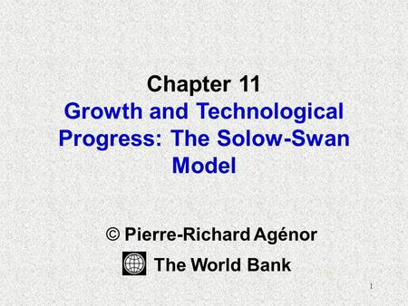 1 Chapter 11 Growth and Technological Progress: The Solow-Swan Model © Pierre-Richard Agénor The World Bank.