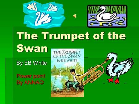 The Trumpet of the Swan By EB White Power point By ANNA By ANNA.