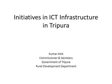 Initiatives in ICT Infrastructure in Tripura Kumar Alok Commissioner & Secretary Government of Tripura Rural Development Department.