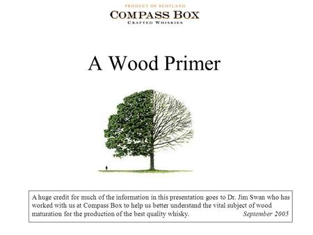 A Wood Primer A huge credit for much of the information in this presentation goes to Dr. Jim Swan who has worked with us at Compass Box to help us better.