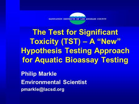 "The Test for Significant Toxicity (TST) – A ""New"" Hypothesis Testing Approach for Aquatic Bioassay Testing Philip Markle Environmental Scientist"