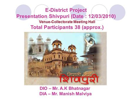 E-District Project Presentation Shivpuri (Date : 12/03/2010) Venue-Collectorate Meeting Hall Total Participants 38 (approx.) DIO – Mr. A.K Bhatnagar DIA.
