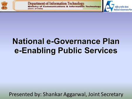 National e-Governance Plan e-Enabling Public Services Presented by: Shankar Aggarwal, Joint Secretary.