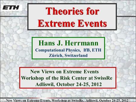 New Views on Extreme Events, Workshop at SwissRe, Adliswil, October 24-25, 2012 Hans J. Herrmann Computational Physics, IfB, ETH Zürich, Switzerland Theories.