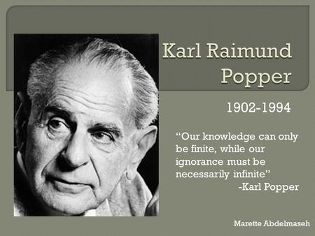 "Karl Raimund Popper 1902-1994 ""Our knowledge can only be finite, while our ignorance must be necessarily infinite"" -Karl Popper Marette Abdelmaseh."