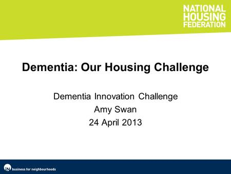 Dementia: Our Housing Challenge Dementia Innovation Challenge Amy Swan 24 April 2013.