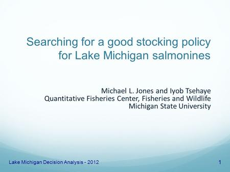 Searching for a good stocking policy for Lake Michigan salmonines Michael L. Jones and Iyob Tsehaye Quantitative Fisheries Center, Fisheries and Wildlife.
