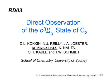 D.L. KOKKIN, N.J. REILLY, J.A. JOESTER, M. NAKAJIMA, K. NAUTA, S.H. KABLE and T.W. SCHMIDT Direct Observation of the c State of C 2 School of Chemistry,