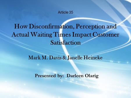 Article 35 How Disconfirmation, Perception and Actual Waiting Times Impact Customer Satisfaction Mark M. Davis & Janelle Heineke Presented by: Darleen.