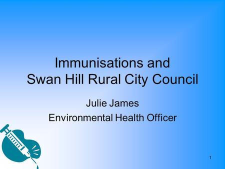 1 Immunisations and Swan Hill Rural City Council Julie James Environmental Health Officer.