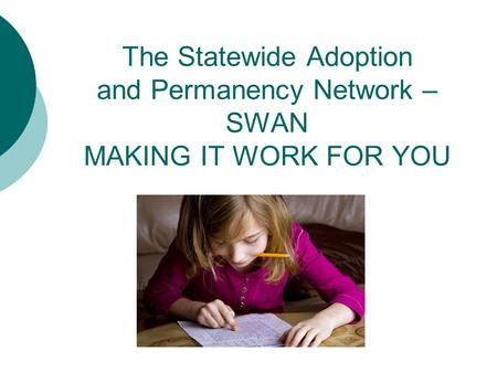 The Statewide Adoption and Permanency Network – SWAN MAKING IT WORK FOR YOU.