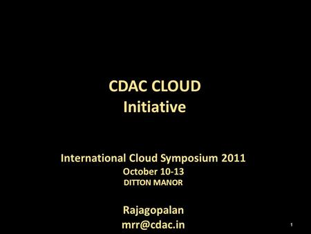 International Cloud Symposium 2011 October 10-13 DITTON MANOR Rajagopalan CDAC CLOUD Initiative 1.