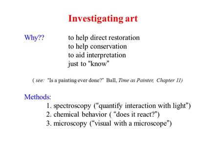 "Investigating art Why?? to help direct restoration to help conservation to aid interpretation just to ""know"" ( see: ""Is a painting ever done?"" Ball, Time."