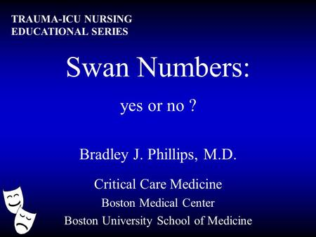 Swan Numbers: yes or no ? Bradley J. Phillips, M.D. Critical Care Medicine Boston Medical Center Boston University School of Medicine TRAUMA-ICU NURSING.