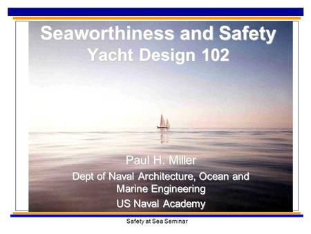 Safety at Sea Seminar Seaworthiness and Safety Yacht Design 102 Paul H. Miller Dept of Naval Architecture, Ocean and Marine Engineering US Naval Academy.