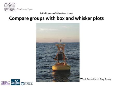 Mini Lesson 3 (Instruction) Compare groups with box and whisker plots Data Literacy Project West Penobscot Bay Buoy.