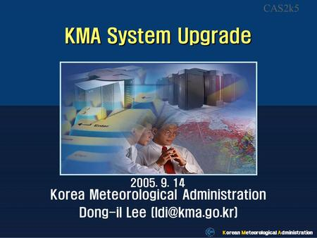 Korean Meteorological Administration KMA System Upgrade 2005. 9. 14 Korea Meteorological Administration Dong-il Lee Korean Meteorological.