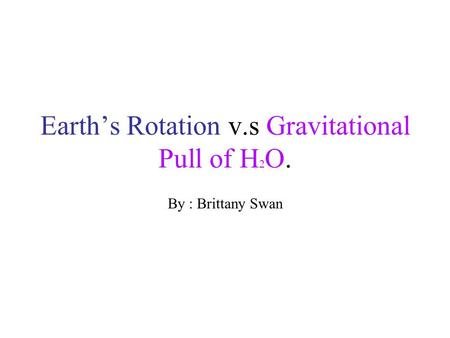 Earth's Rotation v.s Gravitational Pull of H 2 O. By : Brittany Swan.