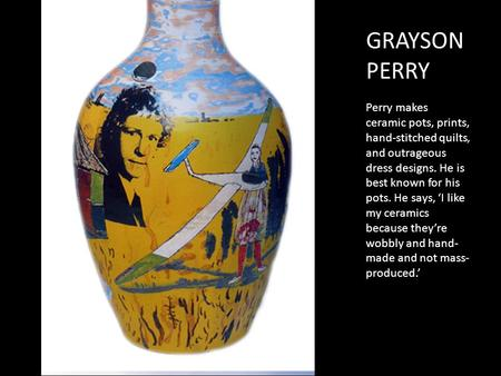 GRAYSON PERRY Perry makes ceramic pots, prints, hand-stitched quilts, and outrageous dress designs. He is best known for his pots. He says, 'I like my.