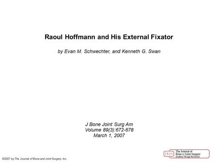 Raoul Hoffmann and His External Fixator by Evan M. Schwechter, and Kenneth G. Swan J Bone Joint Surg Am Volume 89(3):672-678 March 1, 2007 ©2007 by The.