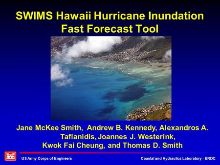 US Army Corps of EngineersCoastal and Hydraulics Laboratory - ERDC SWIMS Hawaii Hurricane Inundation Fast Forecast Tool Jane McKee Smith, Andrew B. Kennedy,