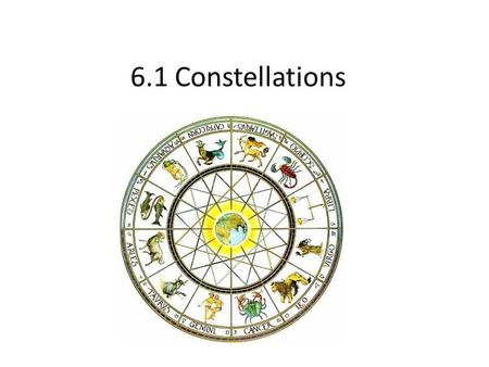 6.1 Constellations. Constellations الأبراج Patterns of stars in the sky. 88 constellations (1930). Served as a calendar. Some imagination. No physical.