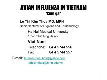 "1 AVIAN INFLUENZA IN VIETNAM 'Cum ga"" Le Thi Kim Thoa MD. MPH Senior lecturer of Hygiene and Epidemiology Ha Noi Medical University 1 Ton That tung Ha."
