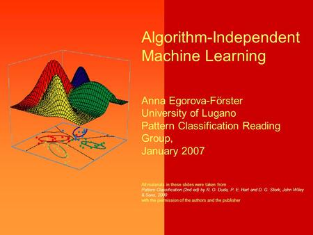 Algorithm-Independent Machine Learning Anna Egorova-Förster University of Lugano Pattern Classification Reading Group, January 2007 All materials in these.