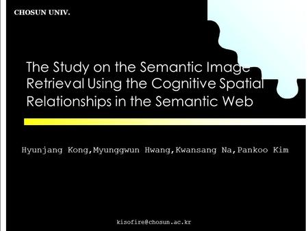 CHOSUN UNIV. The Study on the Semantic Image Retrieval Using the Cognitive Spatial Relationships in the Semantic Web Hyunjang Kong,Myunggwun.