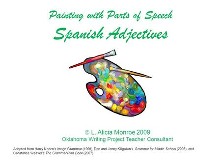  L. Alicia Monroe 2009 Oklahoma Writing Project Teacher Consultant Painting with Parts of Speech Spanish Adjectives Adapted from Harry Noden's Image Grammar.