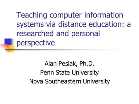 Teaching computer information systems via distance education: a researched and personal perspective Alan Peslak, Ph.D. Penn State University Nova Southeastern.