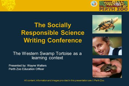 All content, information and images provided in this presentation are  Perth Zoo. The Socially Responsible Science Writing Conference The Western Swamp.