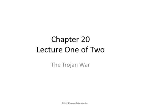 Chapter 20 Lecture One of Two The Trojan War ©2012 Pearson Education Inc.