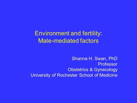 Environment and fertility: Male-mediated factors Shanna H. Swan, PhD Professor Obstetrics & Gynecology University of Rochester School of Medicine.