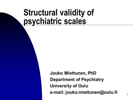 1 Structural validity of psychiatric scales Jouko Miettunen, PhD Department of Psychiatry University of Oulu