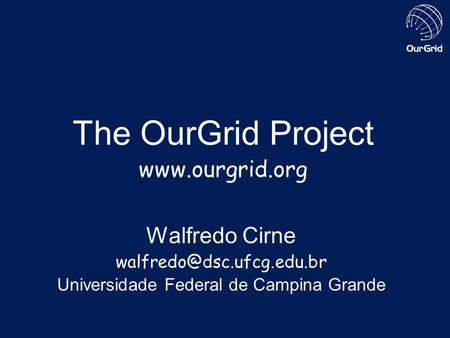 The OurGrid Project  Walfredo Cirne Universidade Federal de Campina Grande.